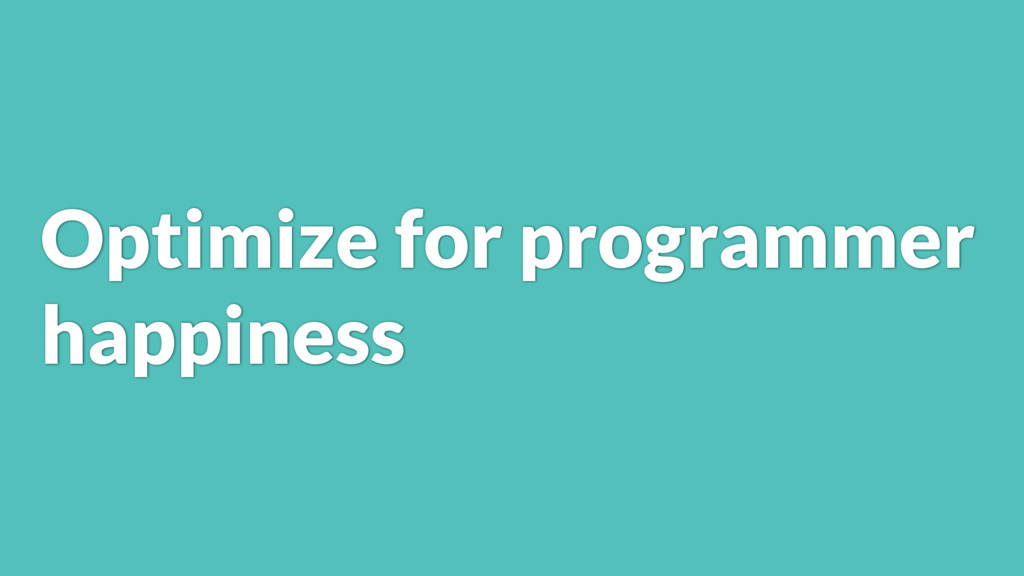 Optimize for programmer happiness
