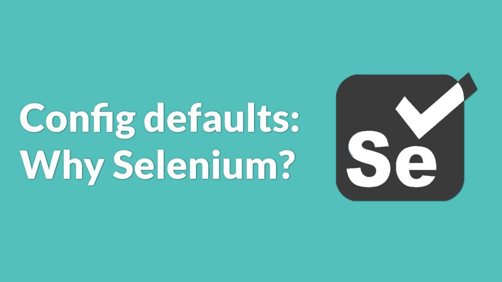 Config defaults: Why Selenium?