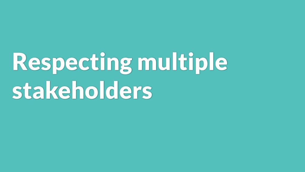 Respecting multiple stakeholders