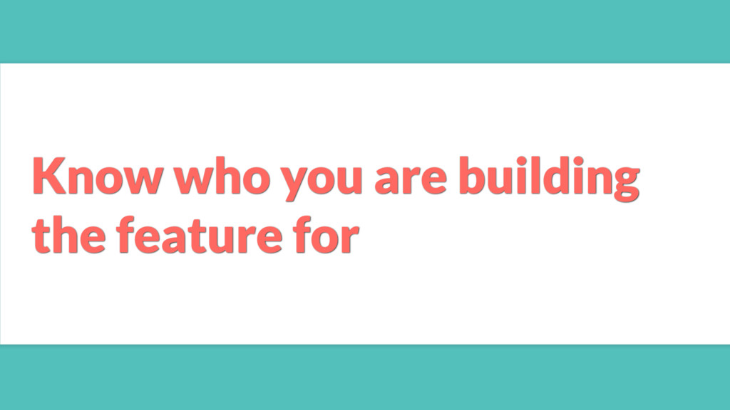 Know who you are building the feature for