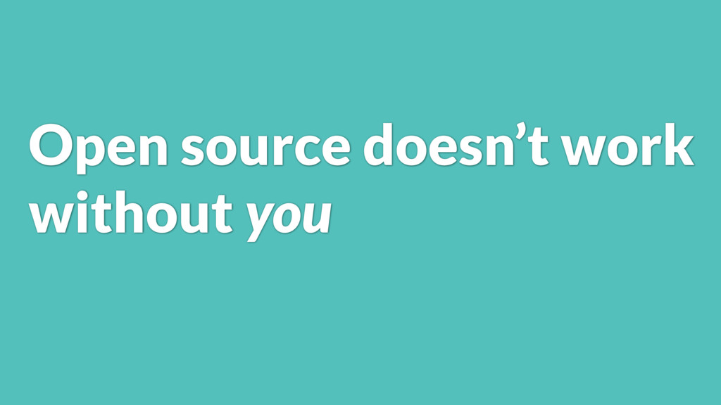 Open source doesn't work without you