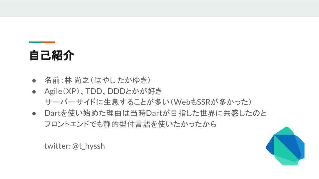 自己紹介 ● 名前:林 尚之(はやし たかゆき) ● Agile(XP)、TDD、DDDとかが...