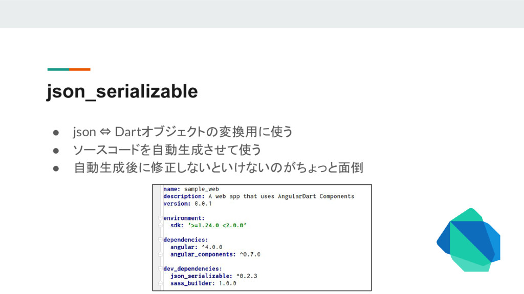 json_serializable ● json ⇔ Dartオブジェクトの変換用に使う ● ...