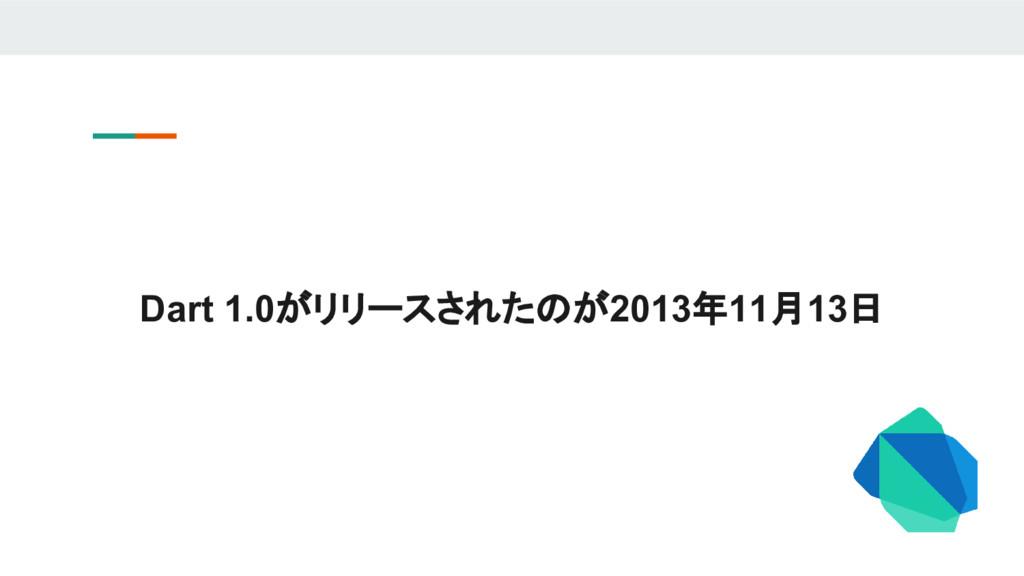 Dart 1.0がリリースされたのが2013年11月13日