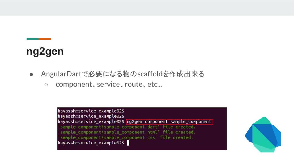 ng2gen ● AngularDartで必要になる物のscaffoldを作成出来る ○ co...