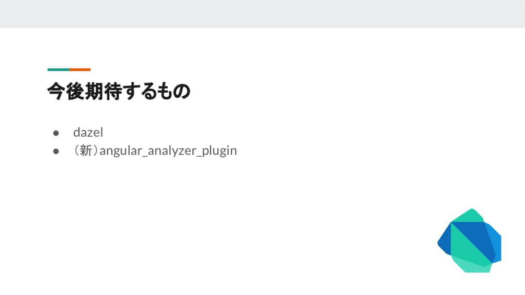 今後期待するもの ● dazel ● (新)angular_analyzer_plugin