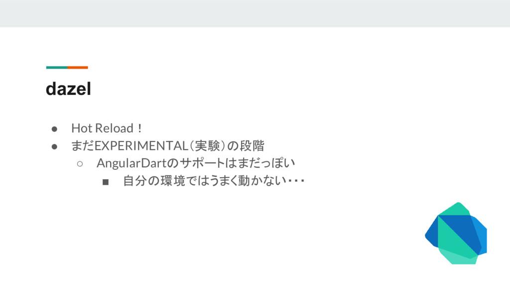 dazel ● Hot Reload! ● まだEXPERIMENTAL(実験)の段階 ○ A...