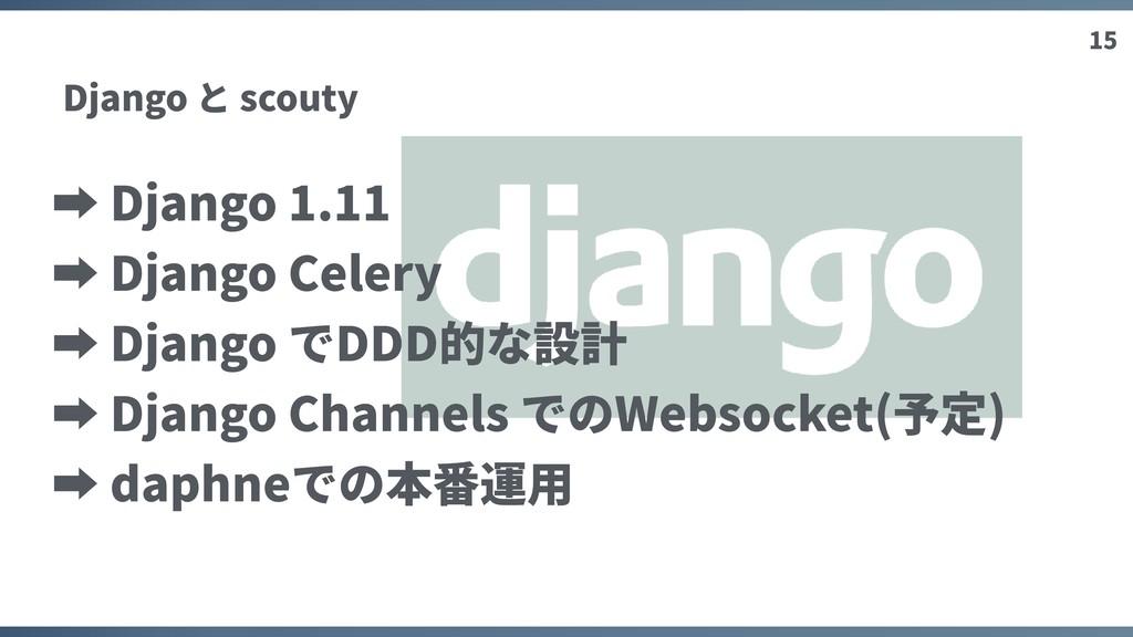 15 Django と scouty ➡ Django 1.11 ➡ Django Celer...