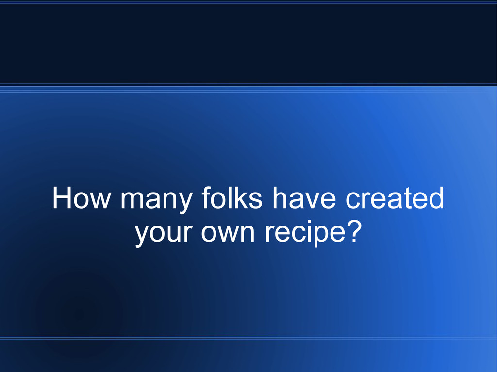 How many folks have created your own recipe?