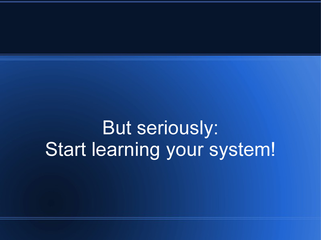But seriously: Start learning your system!