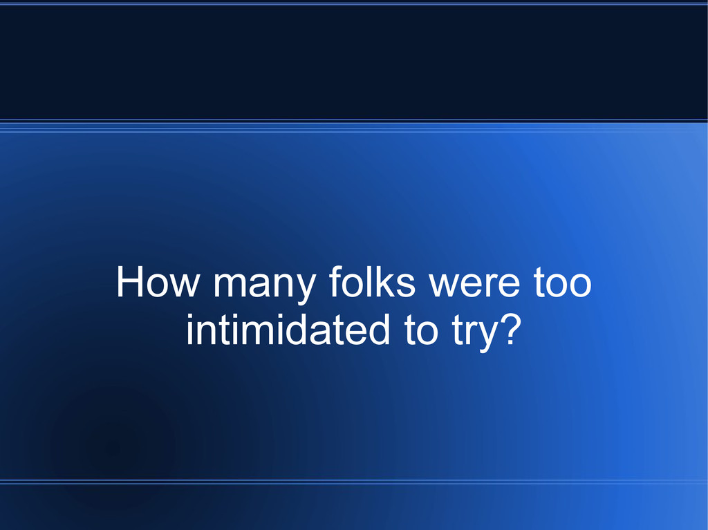 How many folks were too intimidated to try?
