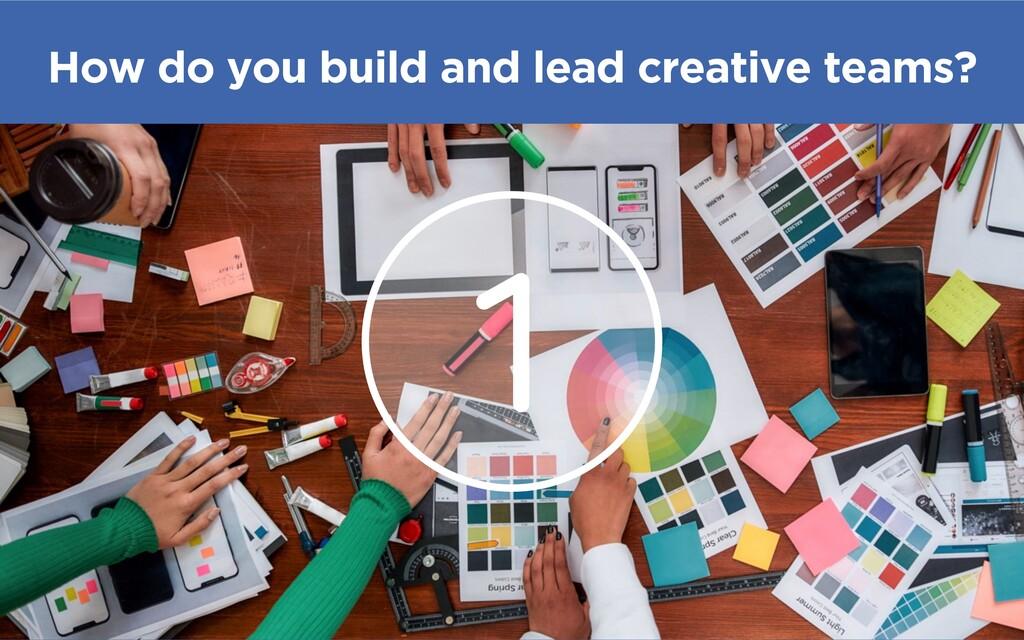 @madmac 1 How do you build and lead creative te...