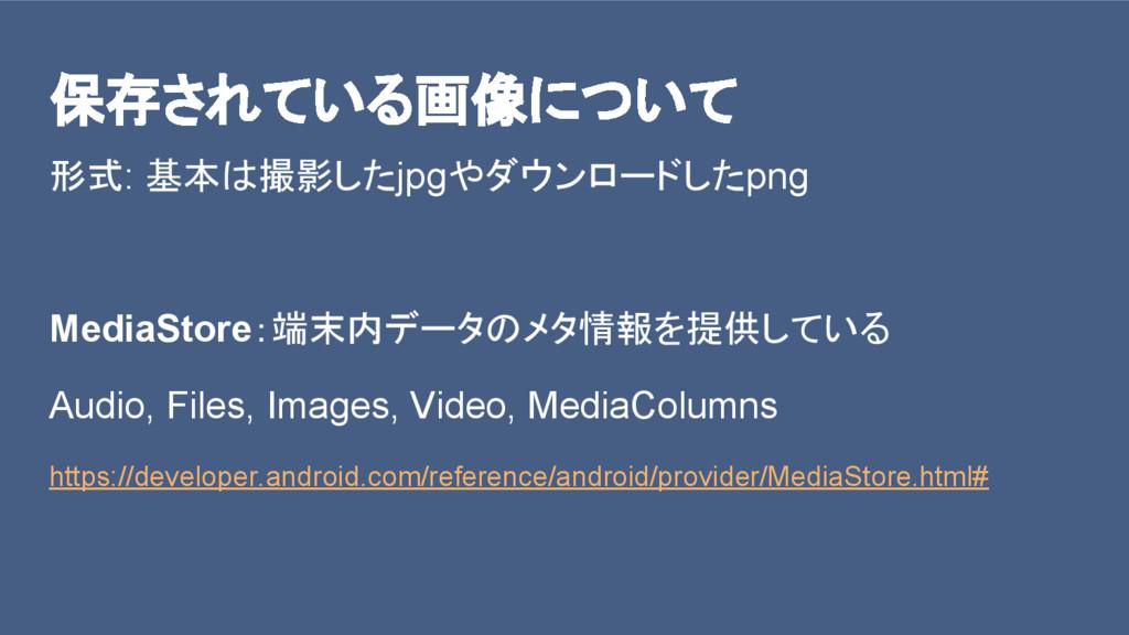 保存されている画像について 形式: 基本は撮影したjpgやダウンロードしたpng MediaS...