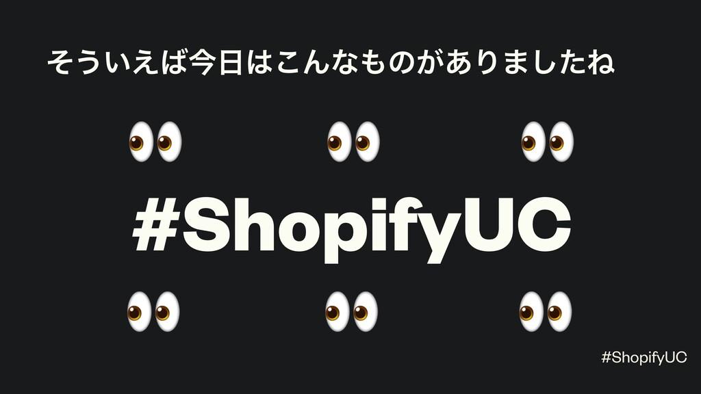 ͦ͏͍͑ࠓ͜Μͳͷ͕͋Γ·ͨ͠Ͷ #ShopifyUC       #ShopifyUC