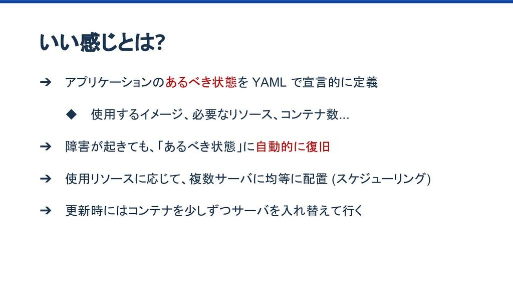 ➔ アプリケーションのあるべき状態を YAML で宣言的に定義 ◆ 使用するイメージ、必要なリ...