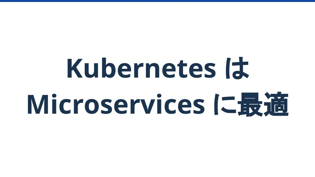 Kubernetes は Microservices に最適