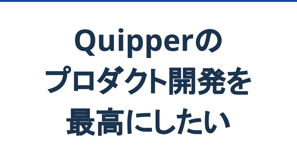 Quipperの プロダクト開発を 最高にしたい