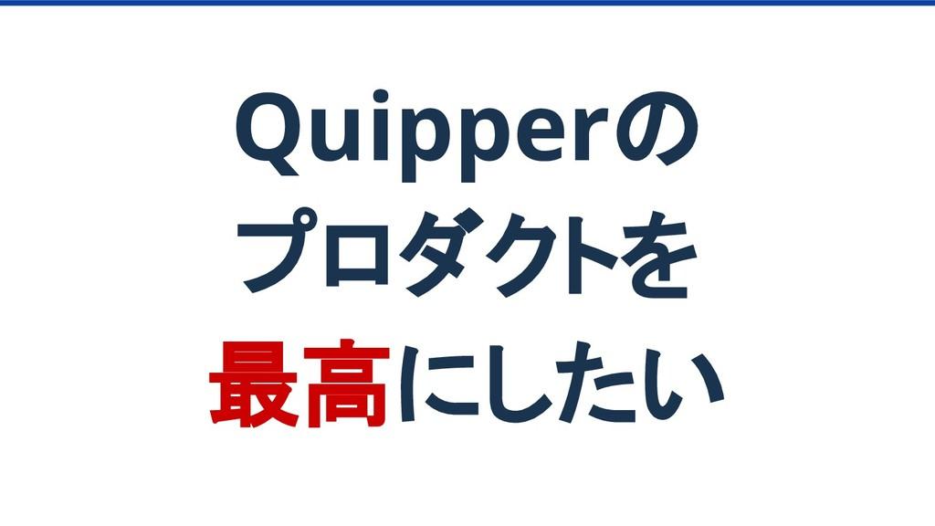 Quipperの プロダクトを 最高にしたい