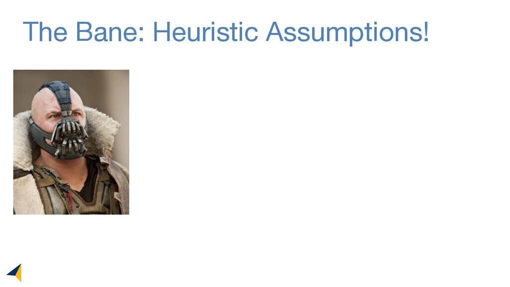 The Bane: Heuristic Assumptions!