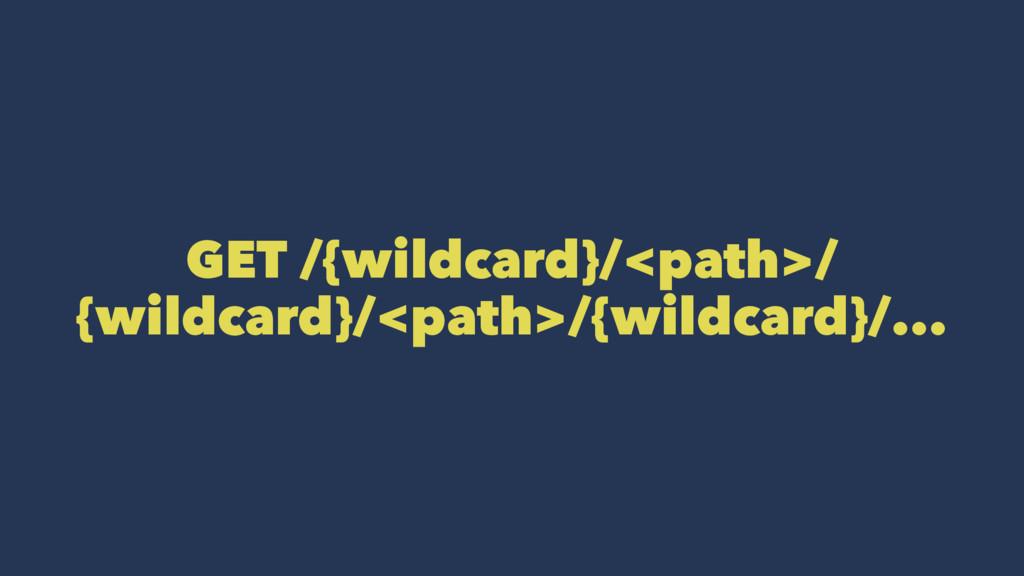 GET /{wildcard}/<path>/ {wildcard}/<path>/{wild...