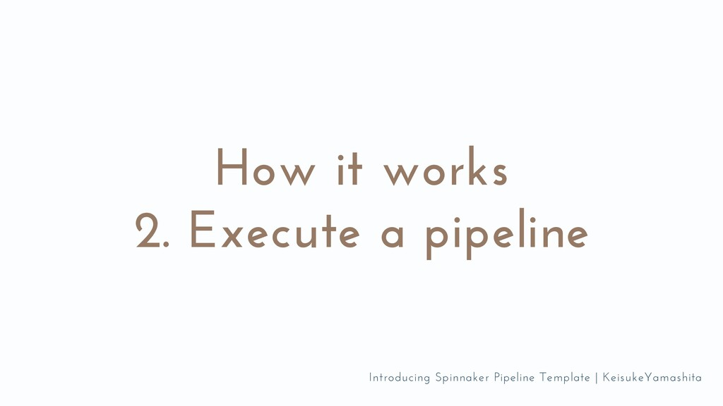 How it works 2. Execute a pipeline Introducing ...