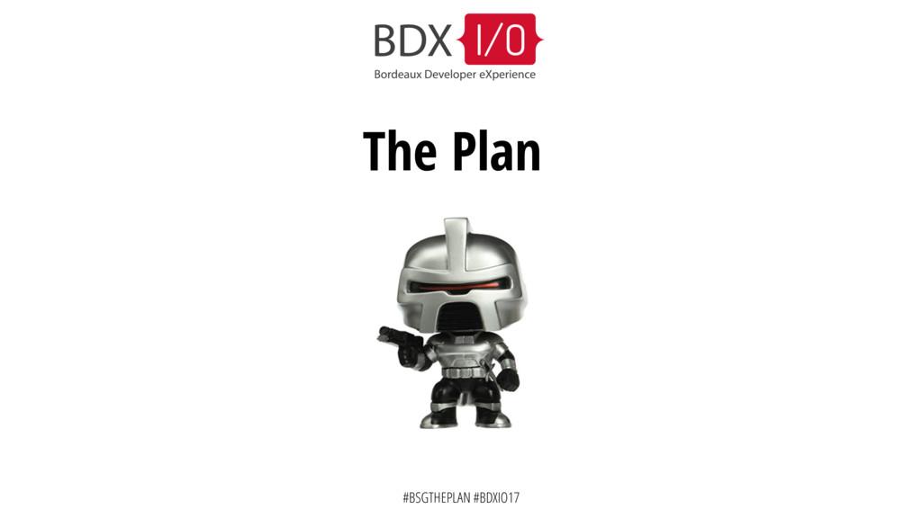 #BSGTHEPLAN #BDXIO17 The Plan