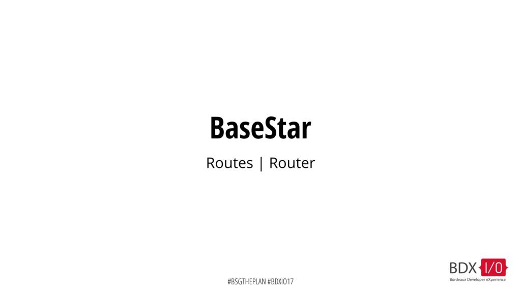 #BSGTHEPLAN #BDXIO17 BaseStar Routes | Router