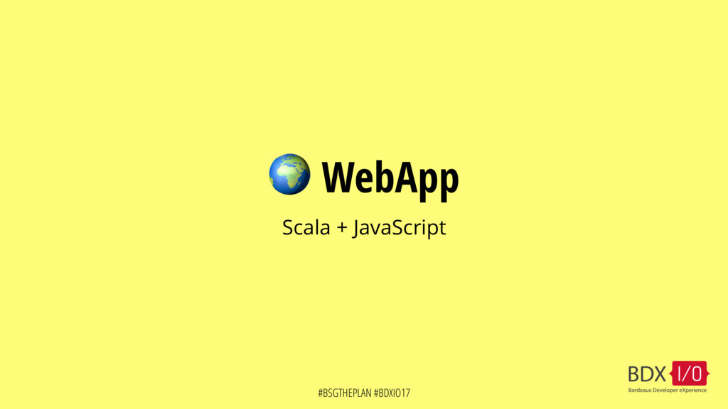 #BSGTHEPLAN #BDXIO17  WebApp Scala + JavaScript