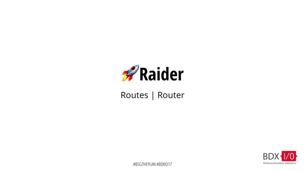 #BSGTHEPLAN #BDXIO17 Raider Routes | Router