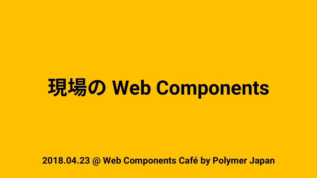 Web Components 2018.04.23 @ Web Components Café...