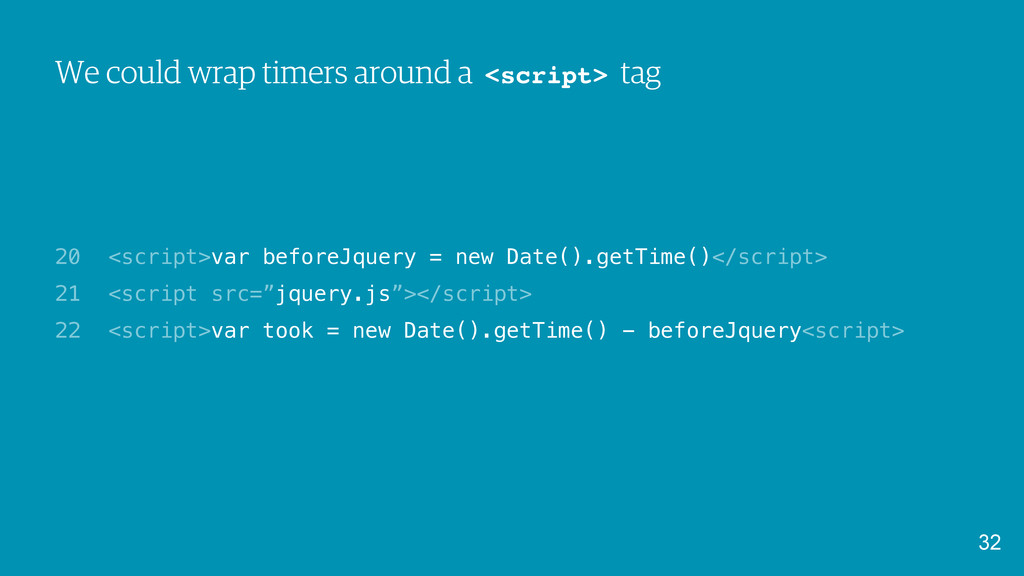 We could wrap timers around a <script> tag <scr...