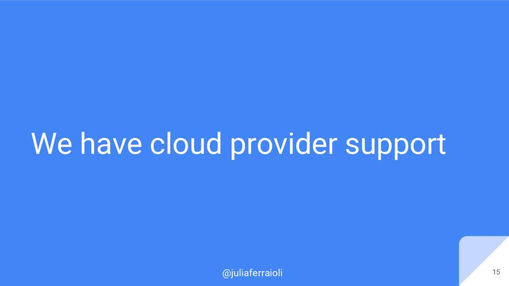 @juliaferraioli We have cloud provider support ...