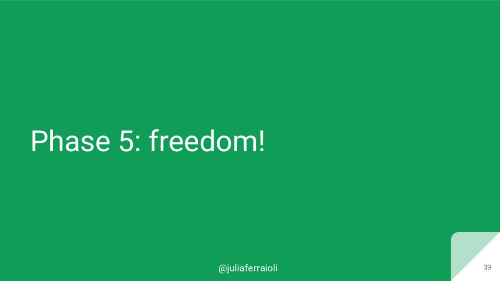 @juliaferraioli Phase 5: freedom! 39
