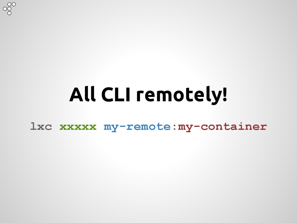 All CLI remotely! lxc xxxxx my-remote:my-contai...