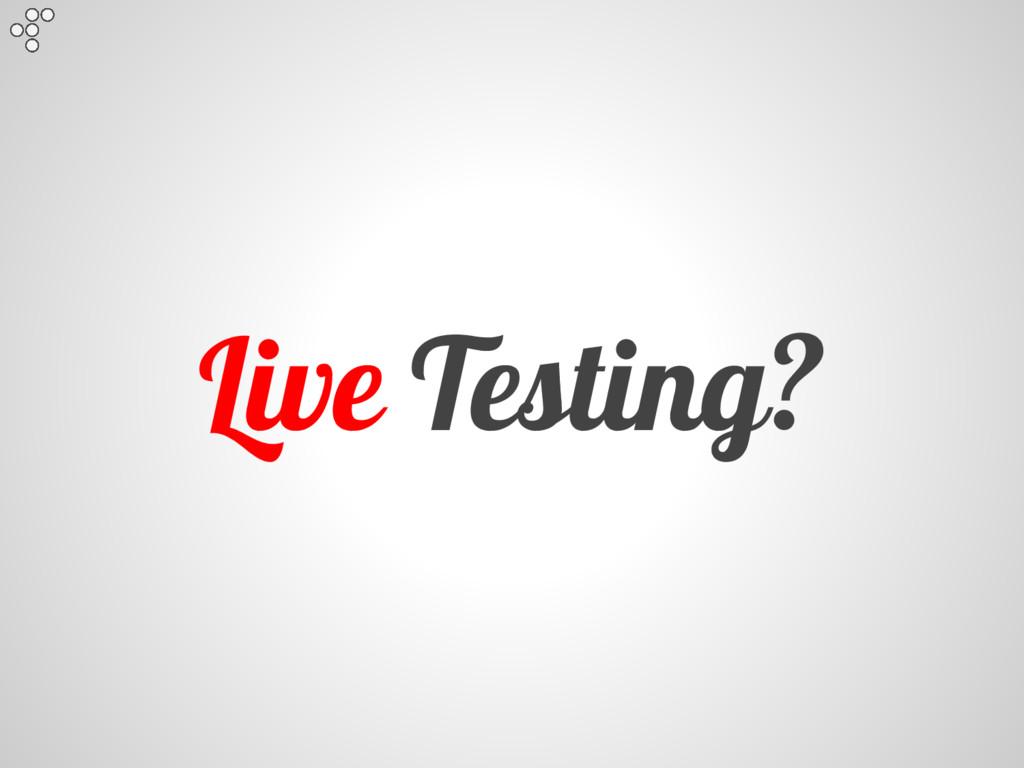 Live Testing?