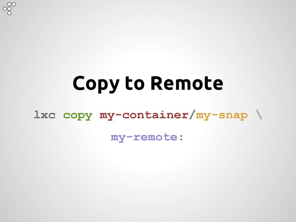 Copy to Remote lxc copy my-container/my-snap \ ...