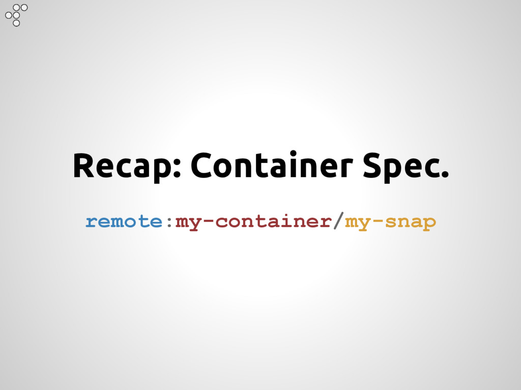 Recap: Container Spec. remote:my-container/my-s...