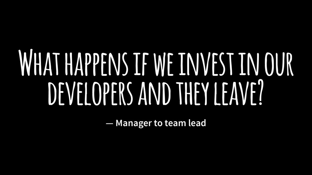 What happens if we invest in our developers and...