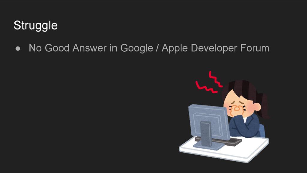 Struggle ● No Good Answer in Google / Apple Dev...