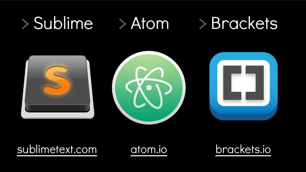 > Sublime > Atom > Brackets brackets.io atom.io...