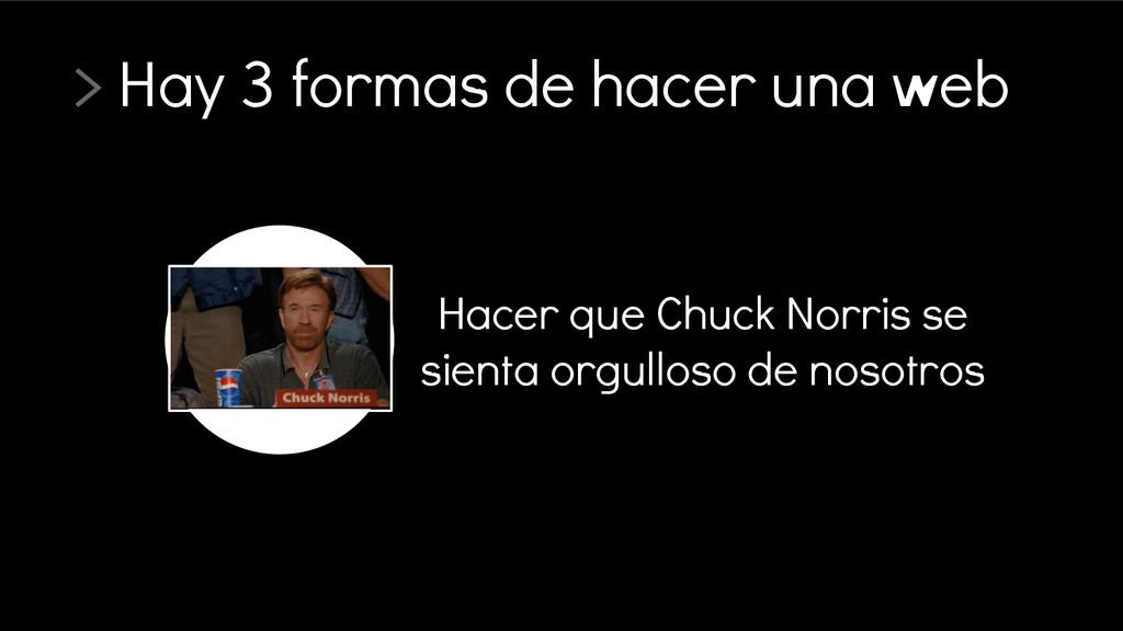 > Hay 3 formas de hacer una web Hacer que Chuck...