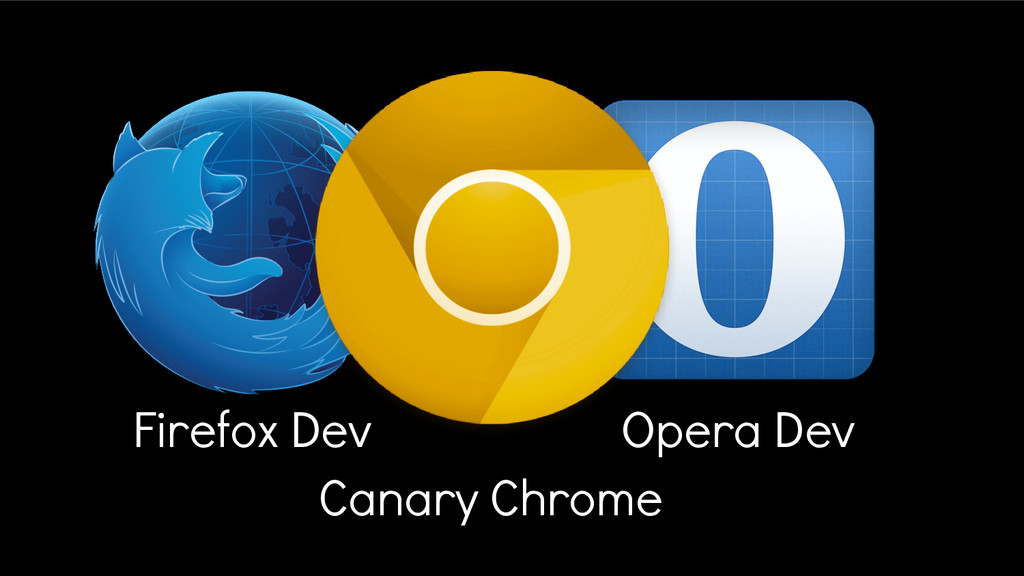 Canary Chrome Firefox Dev Opera Dev
