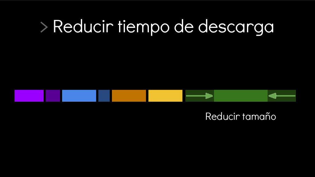 > Reducir tiempo de descarga Reducir tamaño