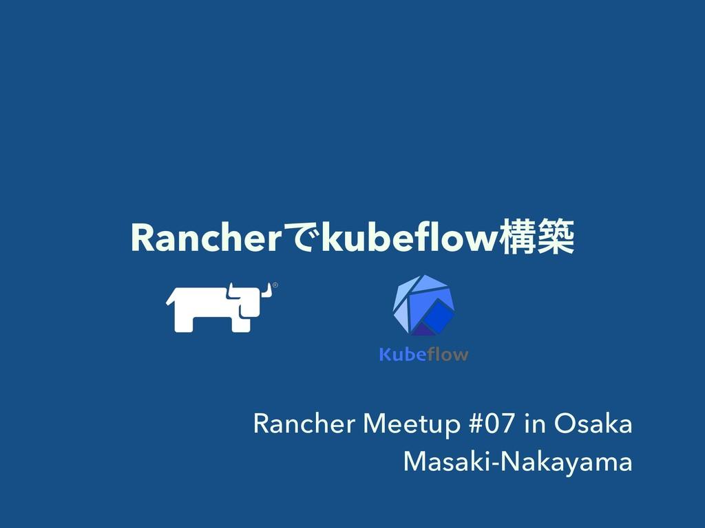 RancherͰkubeflowߏங Rancher Meetup #07 in Osaka M...
