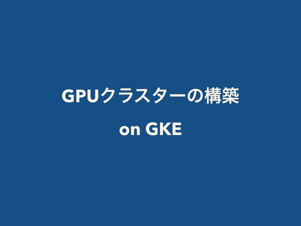 GPUΫϥελʔͷߏங on GKE