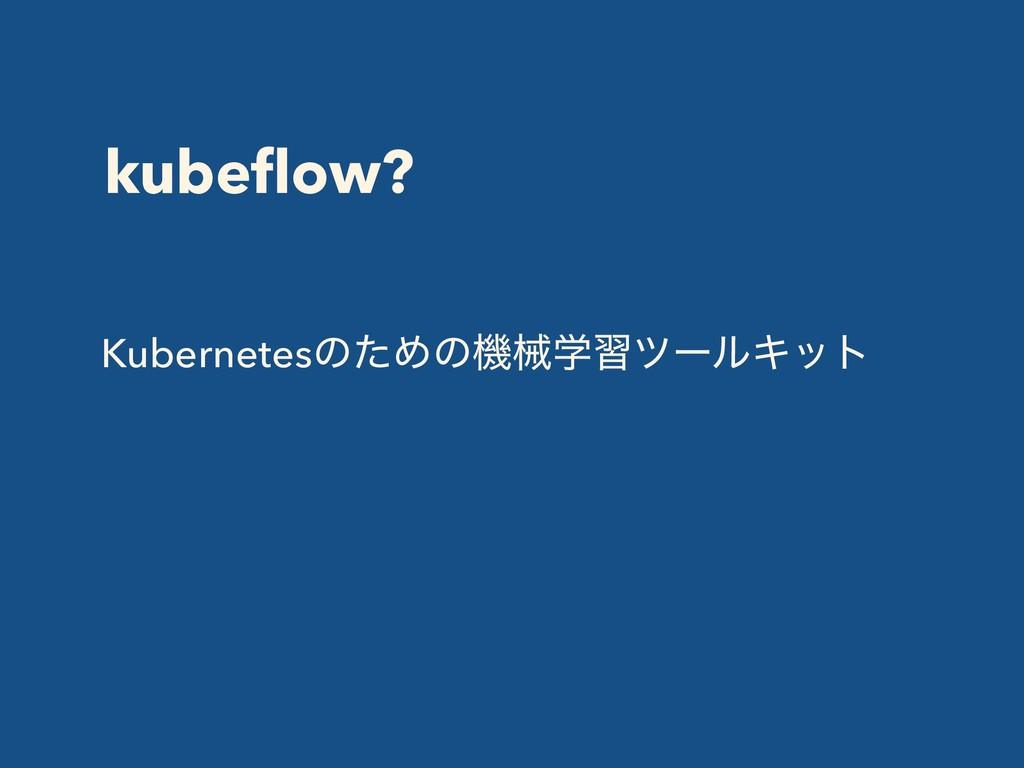 kubeflow? KubernetesͷͨΊͷػցֶशπʔϧΩοτ