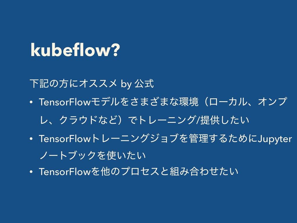 kubeflow? ԼهͷํʹΦεεϝ by ެࣜ • TensorFlowϞσϧΛ͞·͟·ͳ...