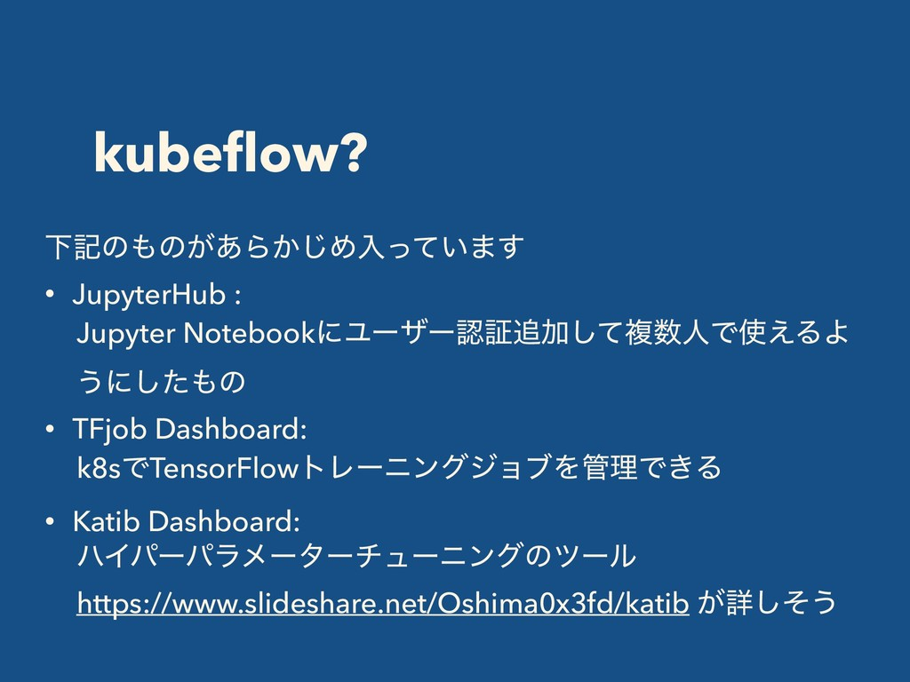 kubeflow? Լهͷͷ͕͋Β͔͡Ίೖ͍ͬͯ·͢ • JupyterHub : Jupyt...