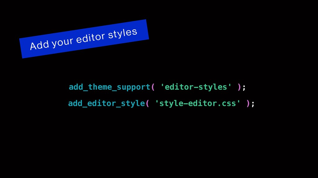 Add your editor styles add_theme_support( 'edit...
