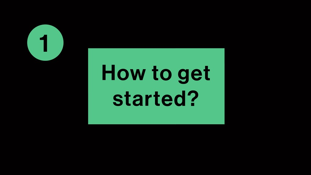 1 How to get started?